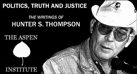 Politics, Truth and Justice: The Writings of Hunter S. Thompson - On Saturday, July 21st at The Aspen Institute. - Click Here To Learn More about this event in a letter from Hunter's Son, Juan Thompson.